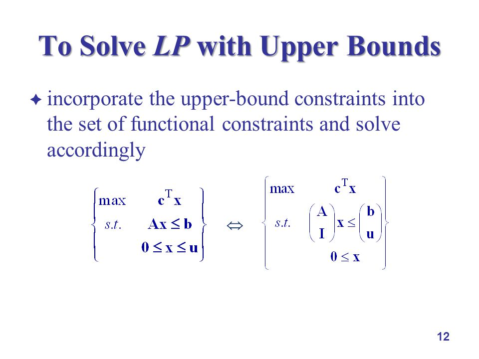 incorporate the upper-bound constraints into the set of functional constraints and solve accordingly 12 To Solve LP with Upper Bounds