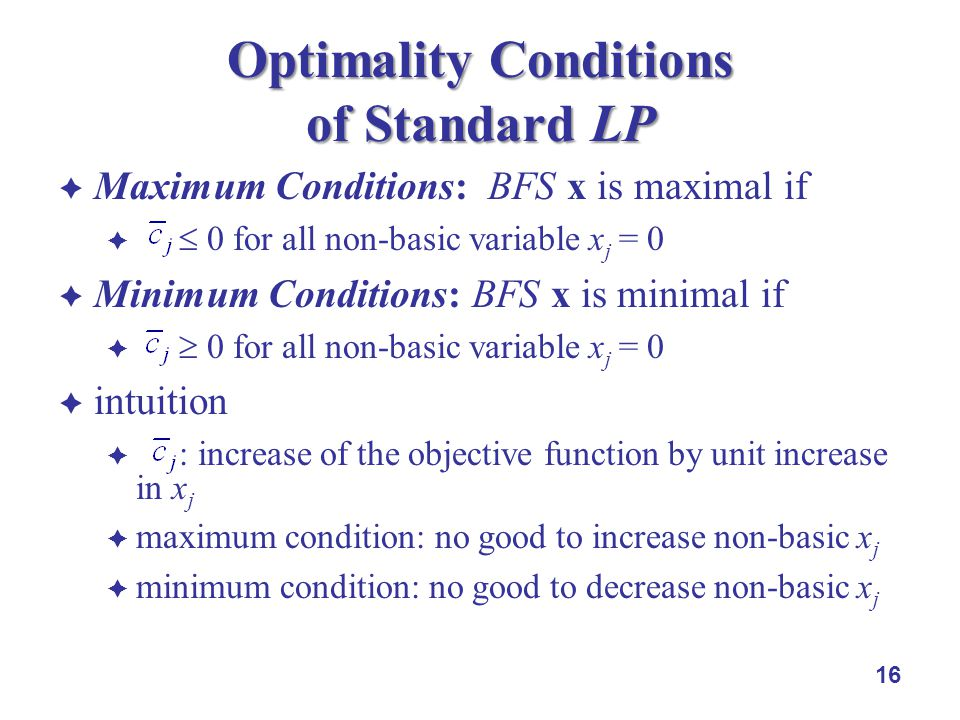 Maximum Conditions: BFS x is maximal if 0 for all non-basic variable x j = 0 Minimum Conditions: BFS x is minimal if 0 for all non-basic variable x j = 0 intuition : increase of the objective function by unit increase in x j maximum condition: no good to increase non-basic x j minimum condition: no good to decrease non-basic x j 16 Optimality Conditions of Standard LP