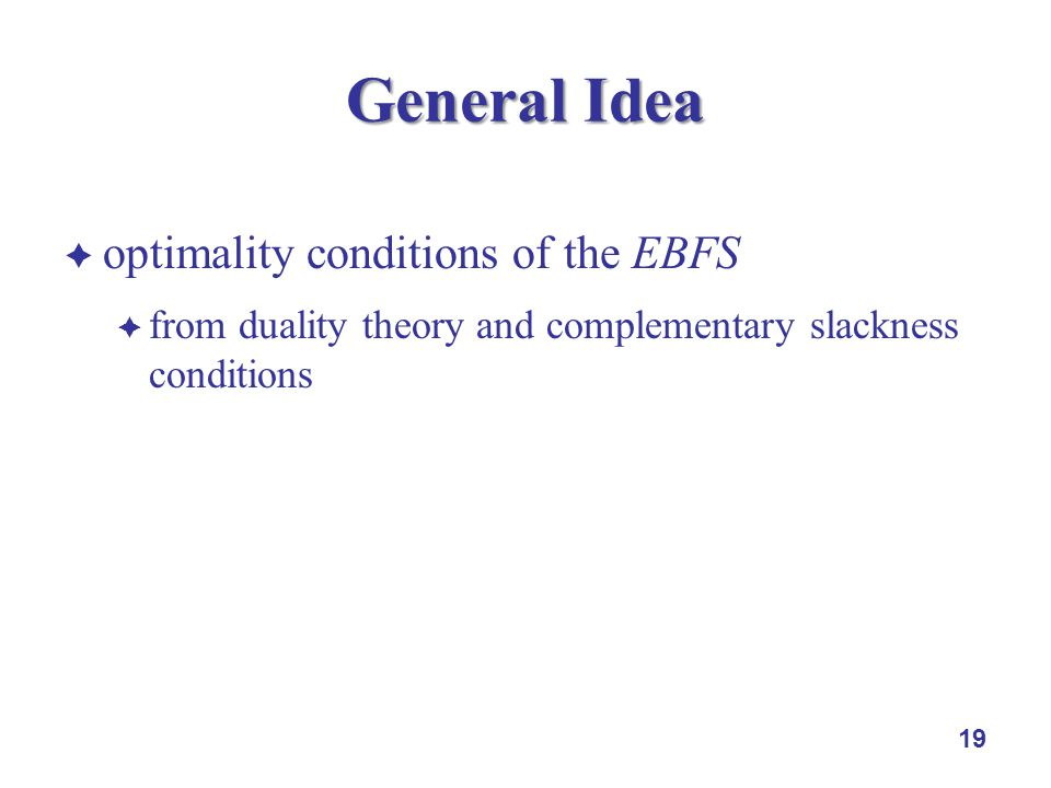optimality conditions of the EBFS from duality theory and complementary slackness conditions 19 General Idea