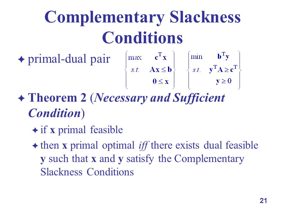 primal-dual pair Theorem 2 (Necessary and Sufficient Condition) if x primal feasible then x primal optimal iff there exists dual feasible y such that