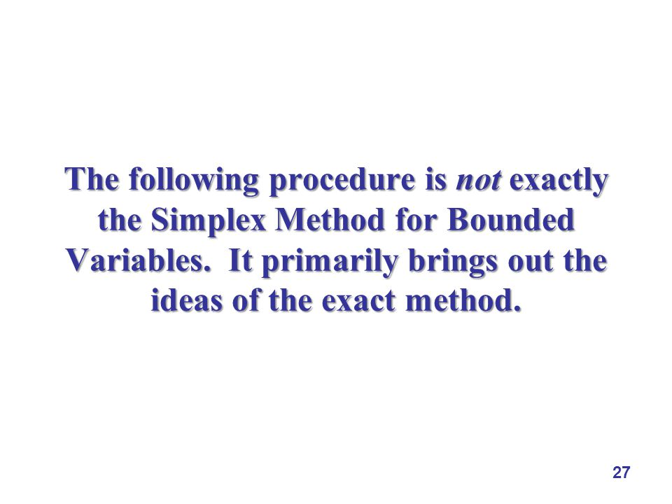 27 The following procedure is not exactly the Simplex Method for Bounded Variables. It primarily brings out the ideas of the exact method.