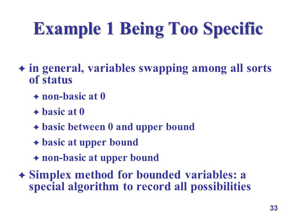 in general, variables swapping among all sorts of status non-basic at 0 basic at 0 basic between 0 and upper bound basic at upper bound non-basic at upper bound Simplex method for bounded variables: a special algorithm to record all possibilities 33 Example 1 Being Too Specific