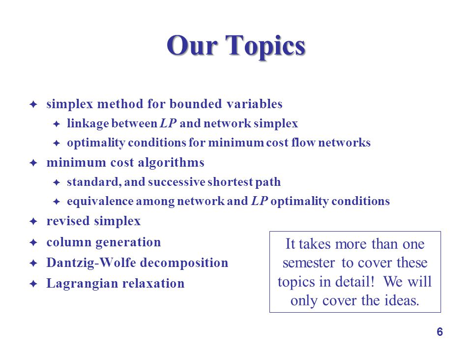 6 Our Topics simplex method for bounded variables linkage between LP and network simplex optimality conditions for minimum cost flow networks minimum cost algorithms standard, and successive shortest path equivalence among network and LP optimality conditions revised simplex column generation Dantzig-Wolfe decomposition Lagrangian relaxation It takes more than one semester to cover these topics in detail.