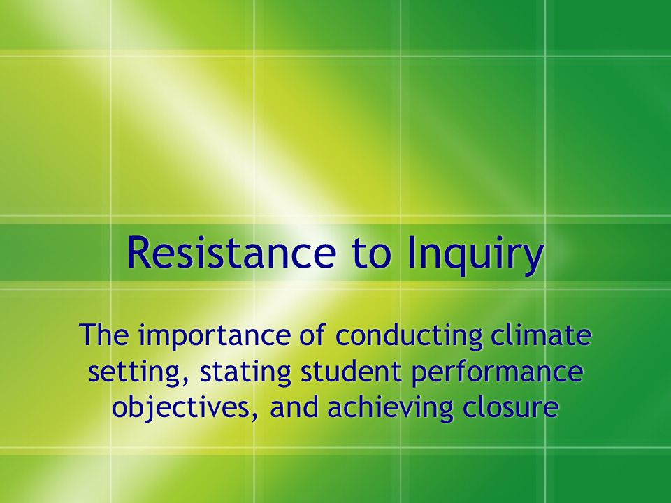 Resistance to Inquiry The importance of conducting climate setting, stating student performance objectives, and achieving closure