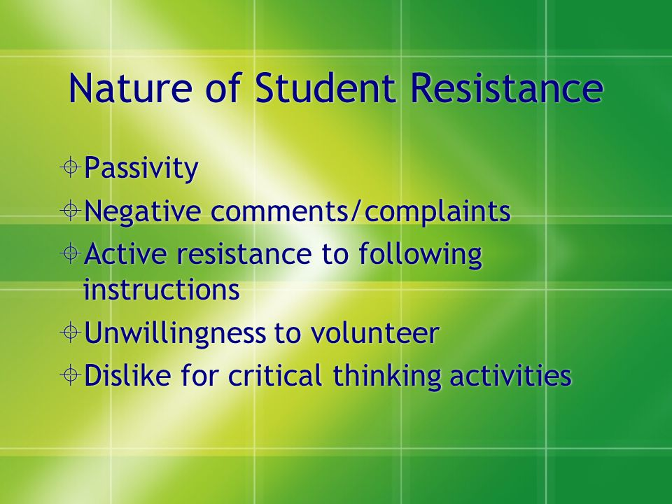 Nature of Student Resistance Passivity Negative comments/complaints Active resistance to following instructions Unwillingness to volunteer Dislike for