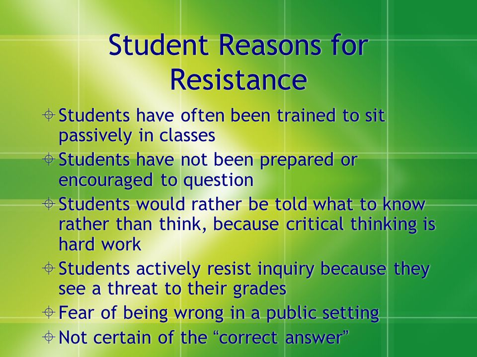 Student Reasons for Resistance Students have often been trained to sit passively in classes Students have not been prepared or encouraged to question Students would rather be told what to know rather than think, because critical thinking is hard work Students actively resist inquiry because they see a threat to their grades Fear of being wrong in a public setting Not certain of the correct answer Students have often been trained to sit passively in classes Students have not been prepared or encouraged to question Students would rather be told what to know rather than think, because critical thinking is hard work Students actively resist inquiry because they see a threat to their grades Fear of being wrong in a public setting Not certain of the correct answer