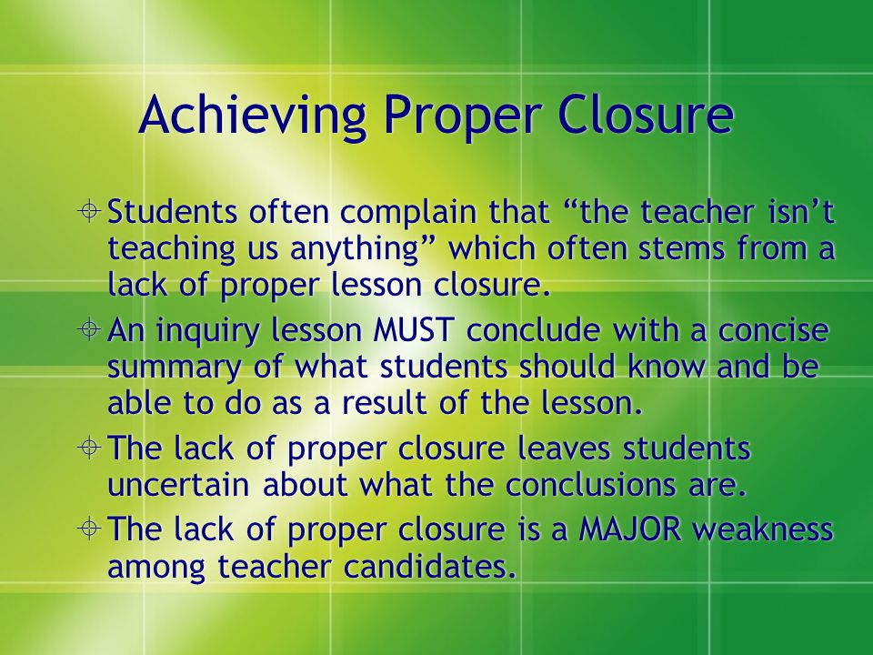Achieving Proper Closure Students often complain that the teacher isnt teaching us anything which often stems from a lack of proper lesson closure. An