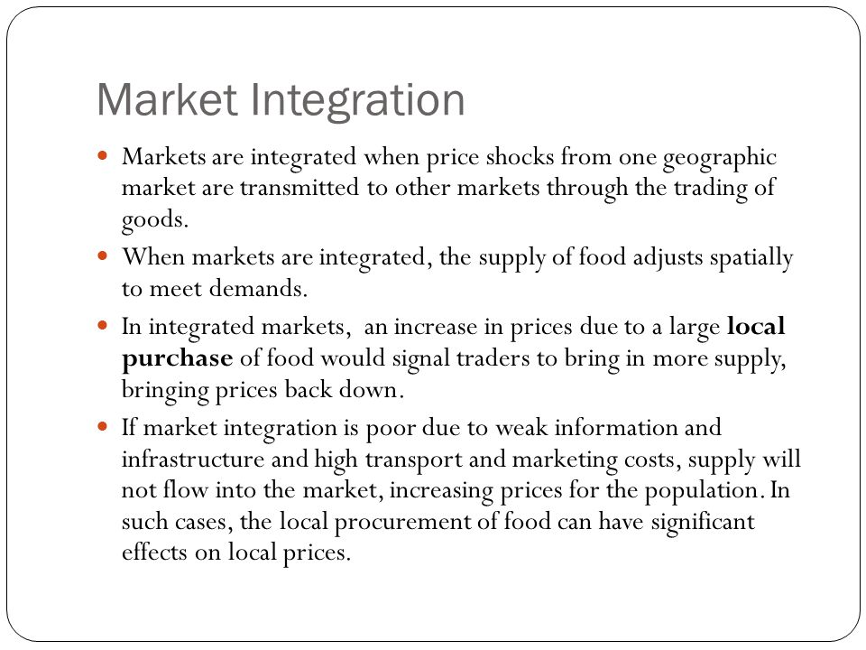 Market Integration Markets are integrated when price shocks from one geographic market are transmitted to other markets through the trading of goods.
