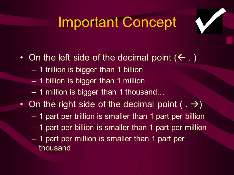 Important Concept On the left side of the decimal point (. ) –1 trillion is bigger than 1 billion –1 billion is bigger than 1 million –1 million is bi