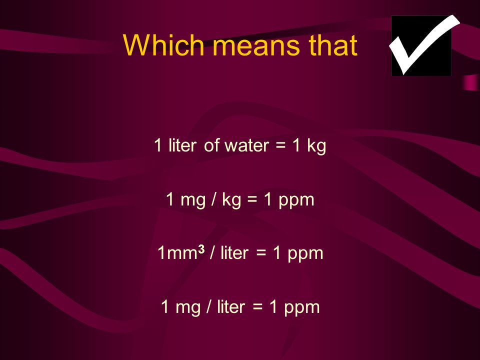 Which means that 1 liter of water = 1 kg 1 mg / kg = 1 ppm 1mm 3 / liter = 1 ppm 1 mg / liter = 1 ppm