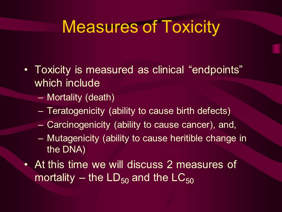 Measures of Toxicity Toxicity is measured as clinical endpoints which include –Mortality (death) –Teratogenicity (ability to cause birth defects) –Carcinogenicity (ability to cause cancer), and, –Mutagenicity (ability to cause heritible change in the DNA) At this time we will discuss 2 measures of mortality – the LD 50 and the LC 50