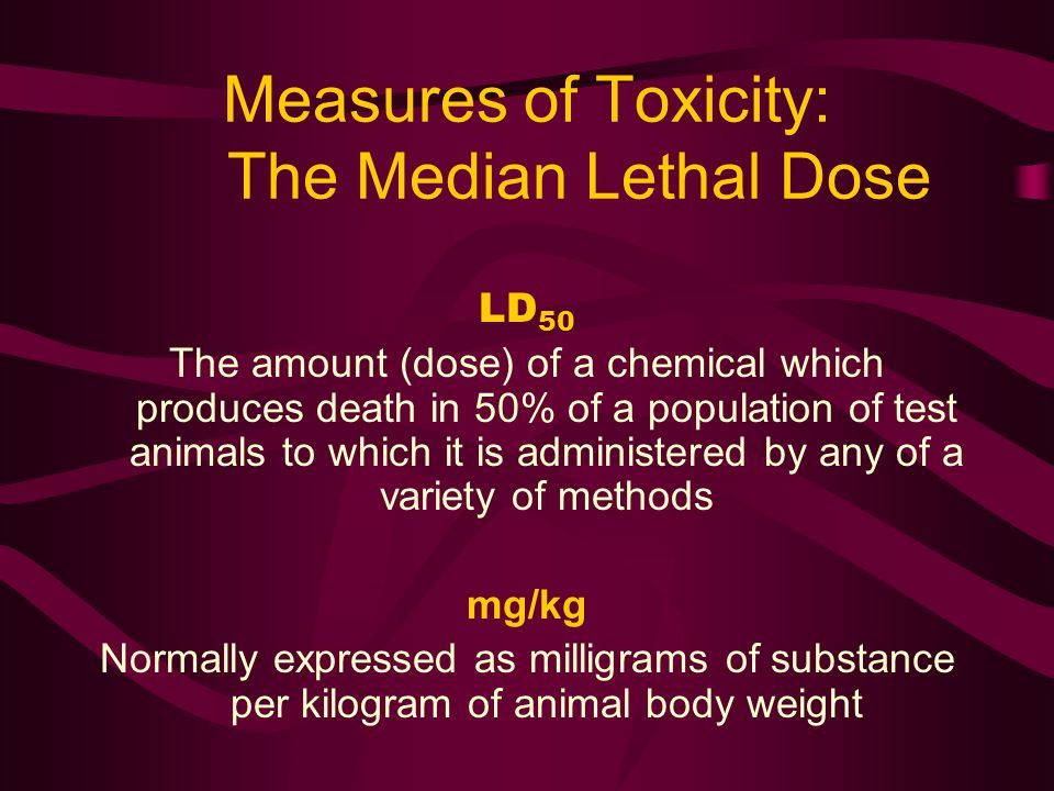 Measures of Toxicity: The Median Lethal Dose LD 50 The amount (dose) of a chemical which produces death in 50% of a population of test animals to which it is administered by any of a variety of methods mg/kg Normally expressed as milligrams of substance per kilogram of animal body weight