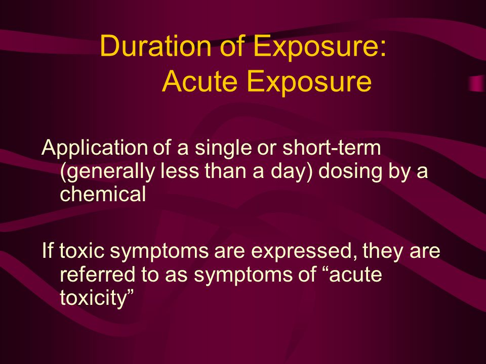 Duration of Exposure: Acute Exposure Application of a single or short-term (generally less than a day) dosing by a chemical If toxic symptoms are expr