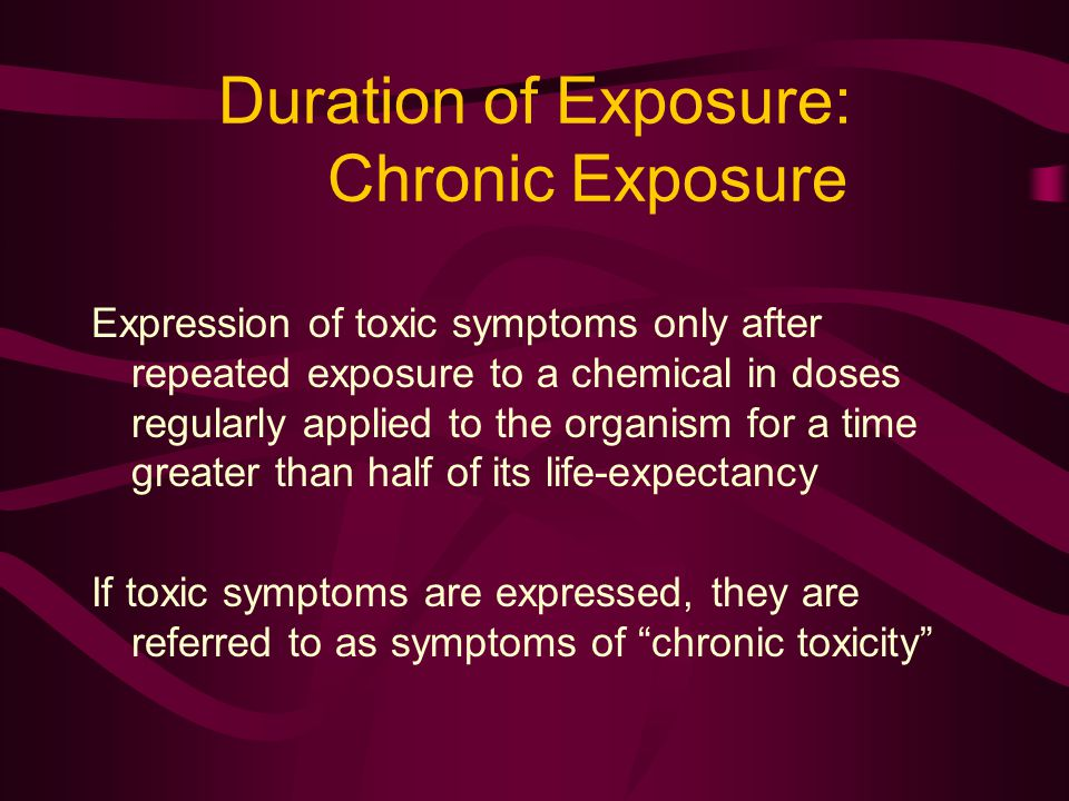 Duration of Exposure: Chronic Exposure Expression of toxic symptoms only after repeated exposure to a chemical in doses regularly applied to the organism for a time greater than half of its life-expectancy If toxic symptoms are expressed, they are referred to as symptoms of chronic toxicity
