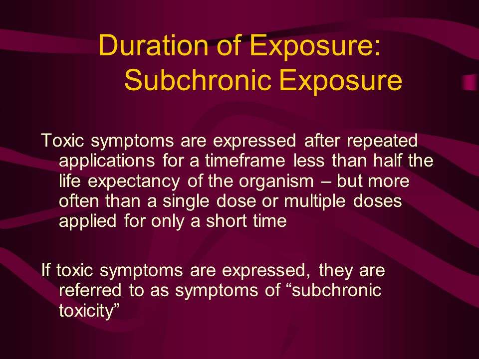 Duration of Exposure: Subchronic Exposure Toxic symptoms are expressed after repeated applications for a timeframe less than half the life expectancy of the organism – but more often than a single dose or multiple doses applied for only a short time If toxic symptoms are expressed, they are referred to as symptoms of subchronic toxicity