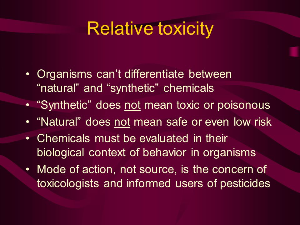 Relative toxicity Organisms cant differentiate between natural and synthetic chemicals Synthetic does not mean toxic or poisonous Natural does not mean safe or even low risk Chemicals must be evaluated in their biological context of behavior in organisms Mode of action, not source, is the concern of toxicologists and informed users of pesticides