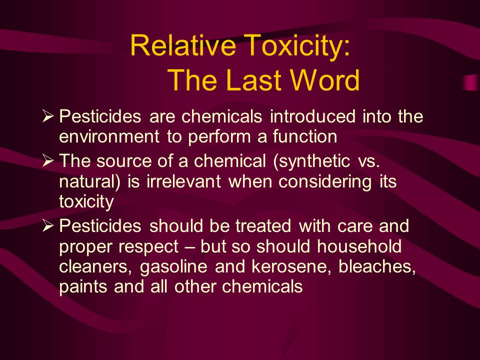 Relative Toxicity: The Last Word Pesticides are chemicals introduced into the environment to perform a function The source of a chemical (synthetic vs