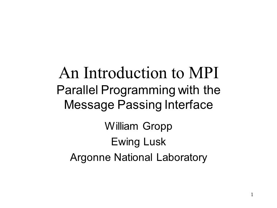 1 An Introduction to MPI Parallel Programming with the Message Passing Interface William Gropp Ewing Lusk Argonne National Laboratory