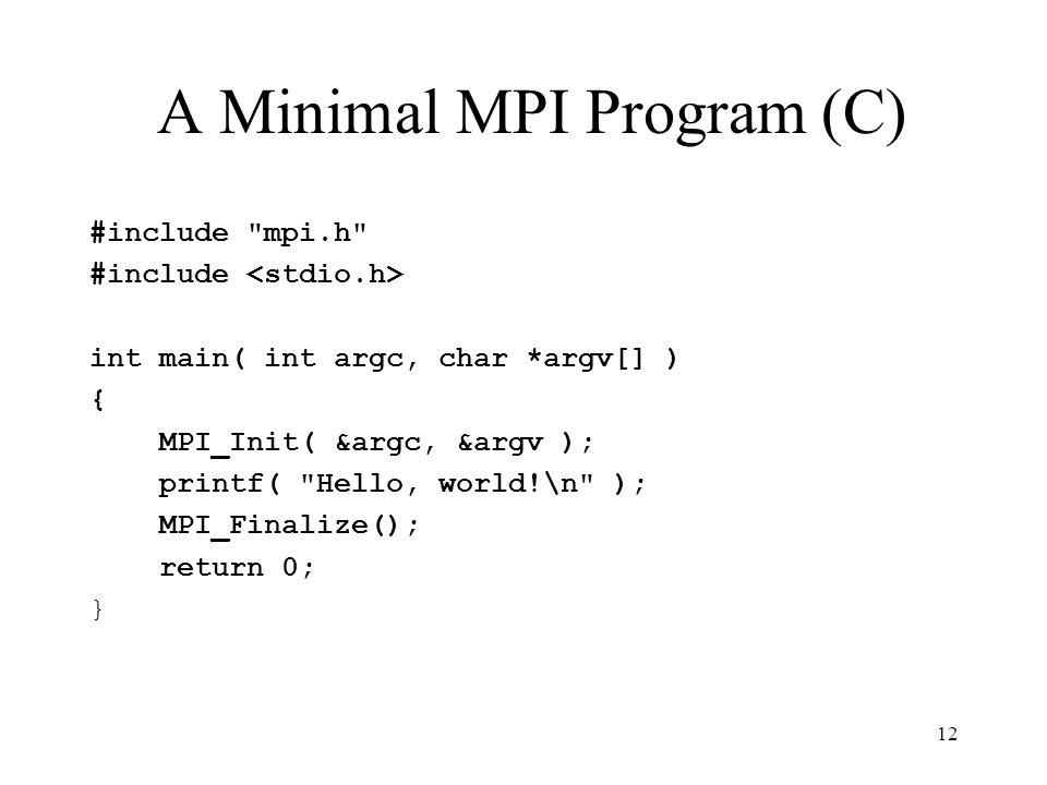 12 A Minimal MPI Program (C) #include mpi.h #include int main( int argc, char *argv[] ) { MPI_Init( &argc, &argv ); printf( Hello, world!\n ); MPI_Finalize(); return 0; }
