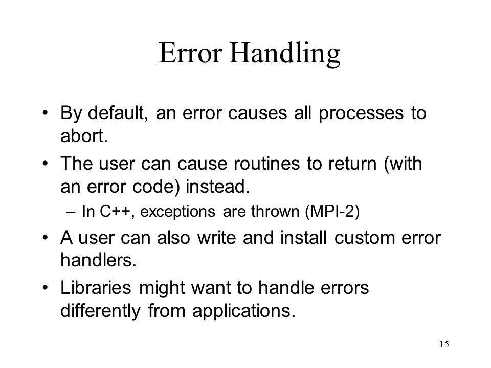15 Error Handling By default, an error causes all processes to abort. The user can cause routines to return (with an error code) instead. –In C++, exc