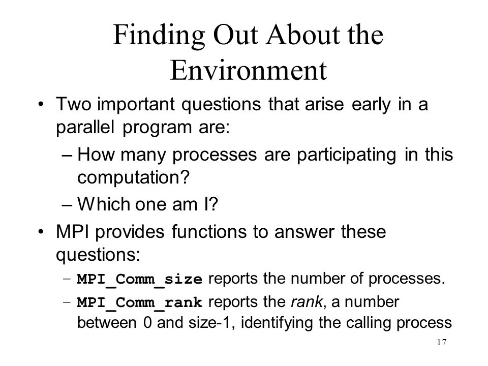 17 Finding Out About the Environment Two important questions that arise early in a parallel program are: –How many processes are participating in this