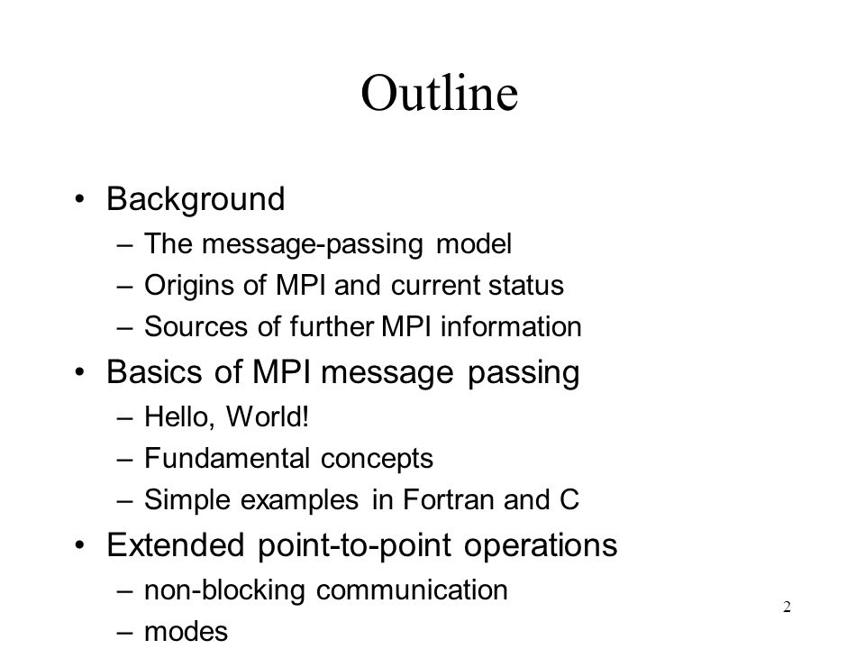 2 Outline Background –The message-passing model –Origins of MPI and current status –Sources of further MPI information Basics of MPI message passing –