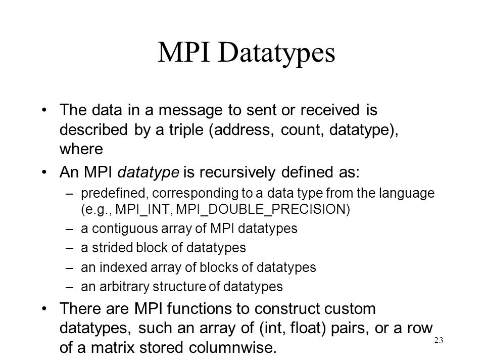 23 MPI Datatypes The data in a message to sent or received is described by a triple (address, count, datatype), where An MPI datatype is recursively d
