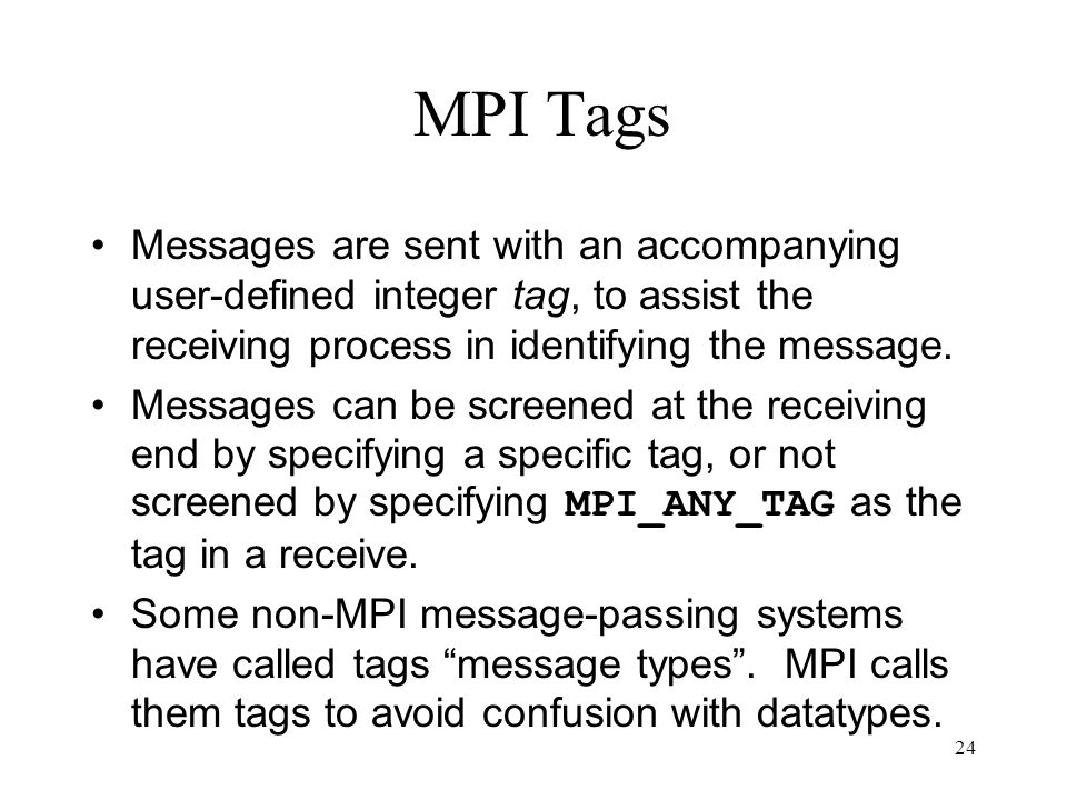24 MPI Tags Messages are sent with an accompanying user-defined integer tag, to assist the receiving process in identifying the message. Messages can