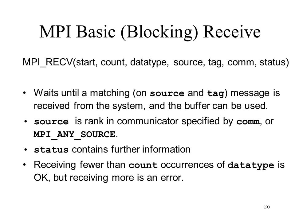 26 MPI Basic (Blocking) Receive MPI_RECV(start, count, datatype, source, tag, comm, status) Waits until a matching (on source and tag ) message is rec