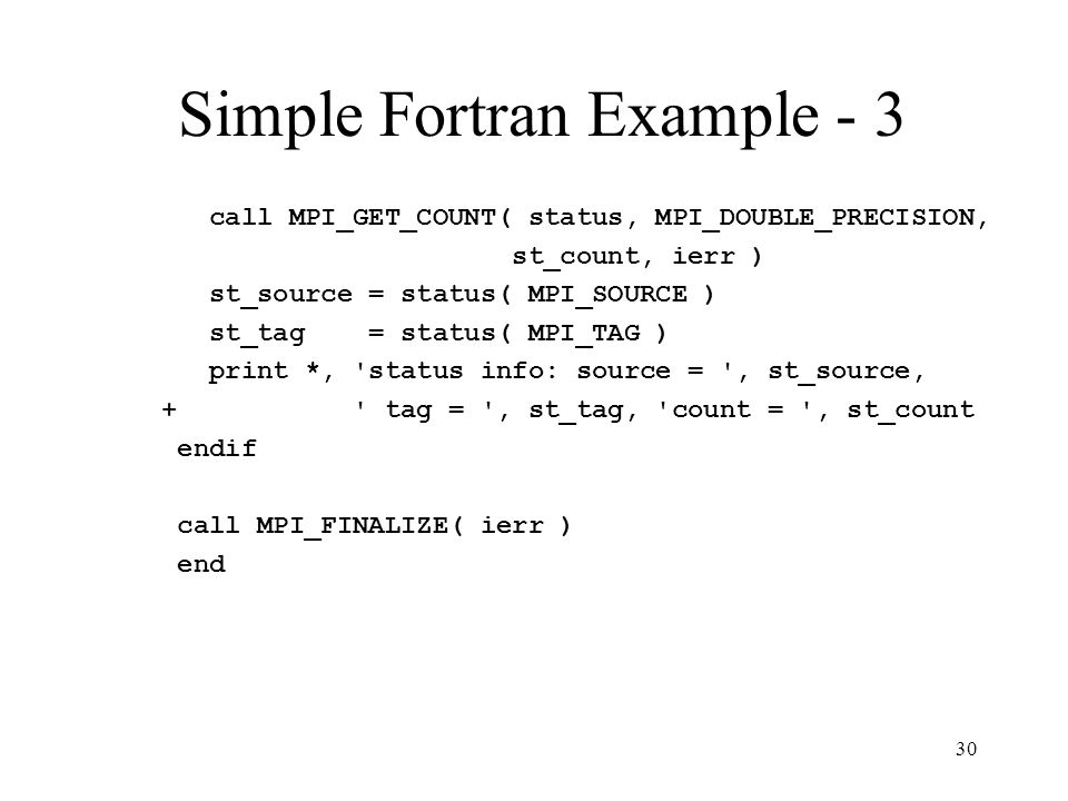 30 Simple Fortran Example - 3 call MPI_GET_COUNT( status, MPI_DOUBLE_PRECISION, st_count, ierr ) st_source = status( MPI_SOURCE ) st_tag = status( MPI