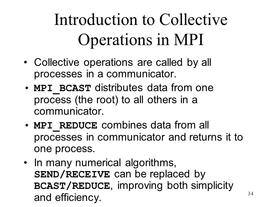 34 Introduction to Collective Operations in MPI Collective operations are called by all processes in a communicator. MPI_BCAST distributes data from o