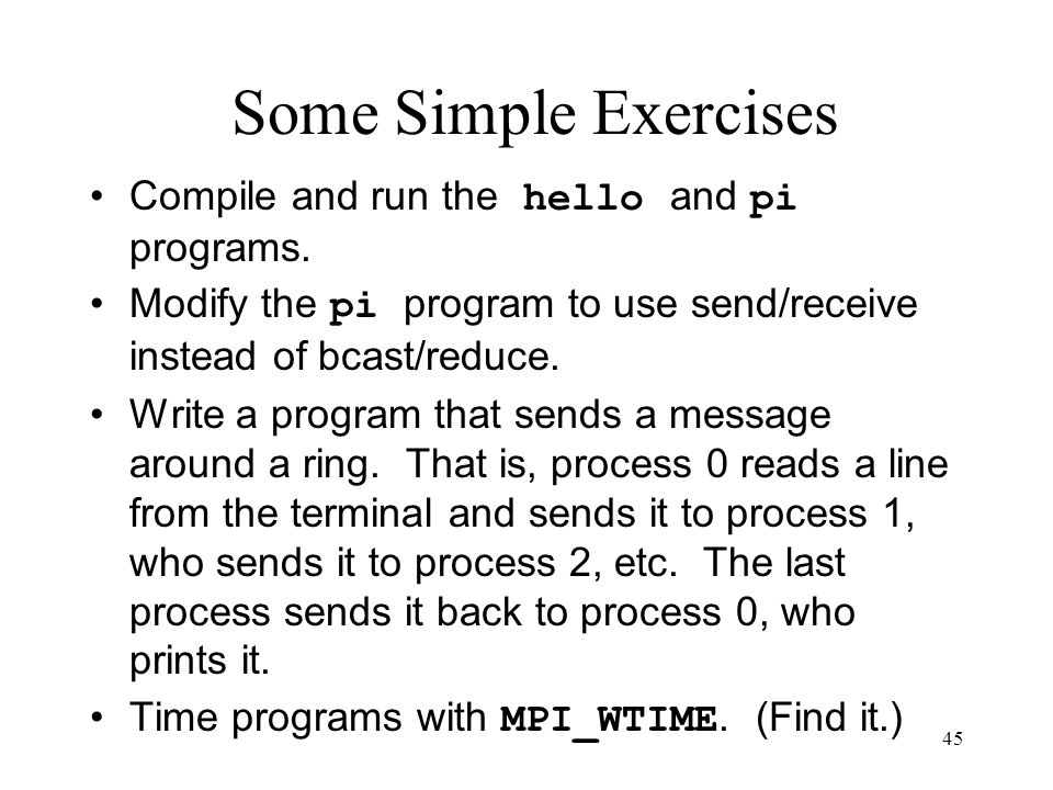 45 Some Simple Exercises Compile and run the hello and pi programs. Modify the pi program to use send/receive instead of bcast/reduce. Write a program