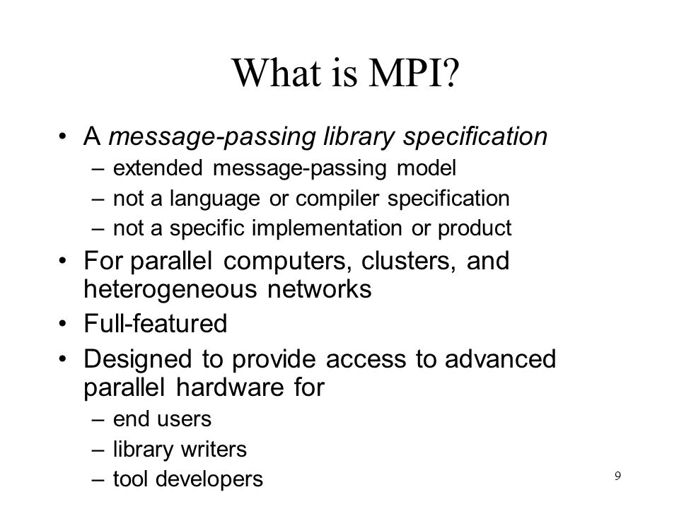 9 What is MPI? A message-passing library specification –extended message-passing model –not a language or compiler specification –not a specific imple
