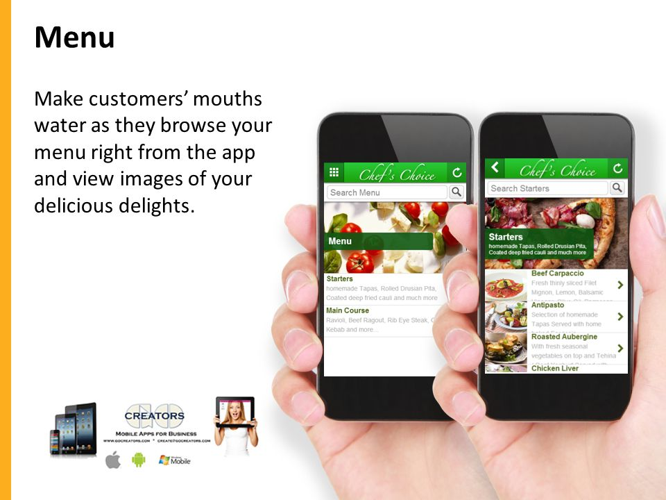 Menu Make customers mouths water as they browse your menu right from the app and view images of your delicious delights.