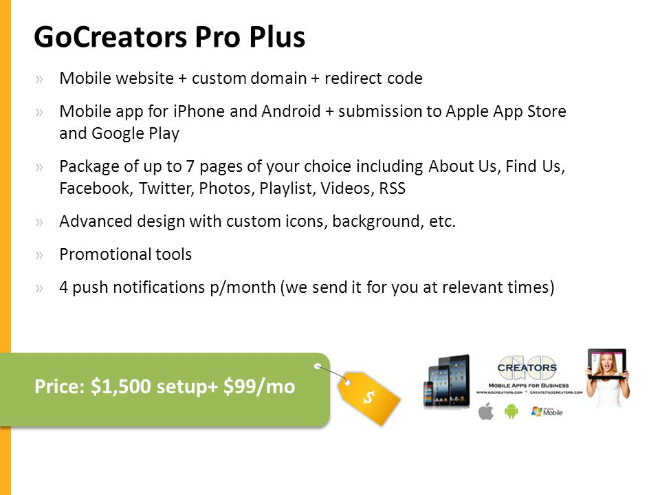$ GoCreators Pro Plus »Mobile website + custom domain + redirect code »Mobile app for iPhone and Android + submission to Apple App Store and Google Play »Package of up to 7 pages of your choice including About Us, Find Us, Facebook, Twitter, Photos, Playlist, Videos, RSS »Advanced design with custom icons, background, etc.