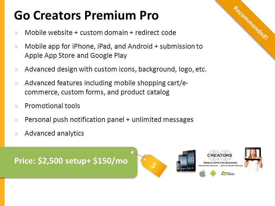 $ Go Creators Premium Pro »Mobile website + custom domain + redirect code »Mobile app for iPhone, iPad, and Android + submission to Apple App Store and Google Play »Advanced design with custom icons, background, logo, etc.
