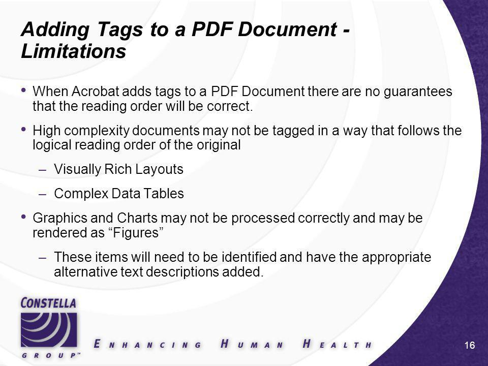 16 Adding Tags to a PDF Document - Limitations When Acrobat adds tags to a PDF Document there are no guarantees that the reading order will be correct.