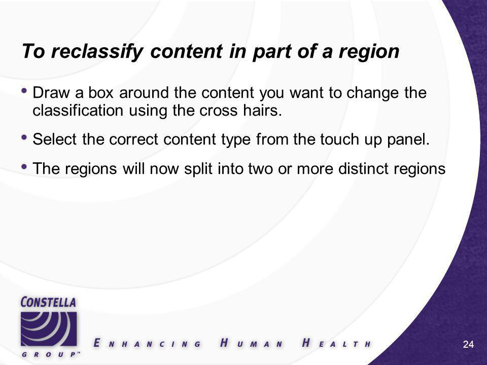 24 To reclassify content in part of a region Draw a box around the content you want to change the classification using the cross hairs.