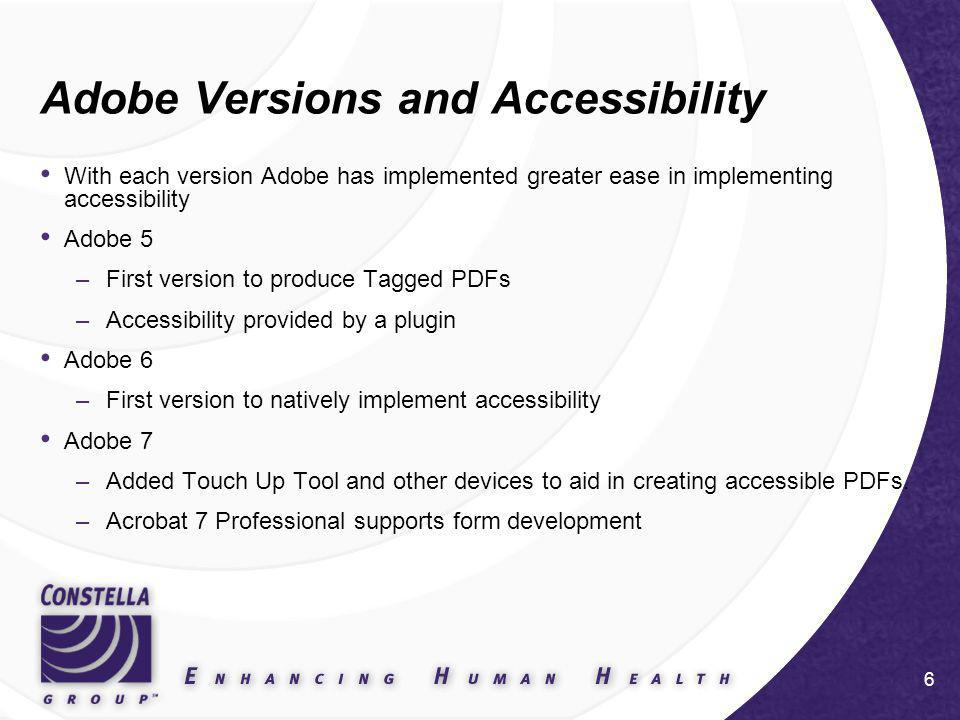 6 Adobe Versions and Accessibility With each version Adobe has implemented greater ease in implementing accessibility Adobe 5 –First version to produce Tagged PDFs –Accessibility provided by a plugin Adobe 6 –First version to natively implement accessibility Adobe 7 –Added Touch Up Tool and other devices to aid in creating accessible PDFs.