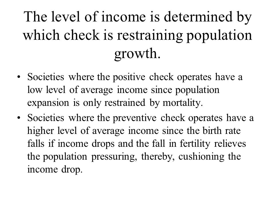 The level of income is determined by which check is restraining population growth. Societies where the positive check operates have a low level of ave
