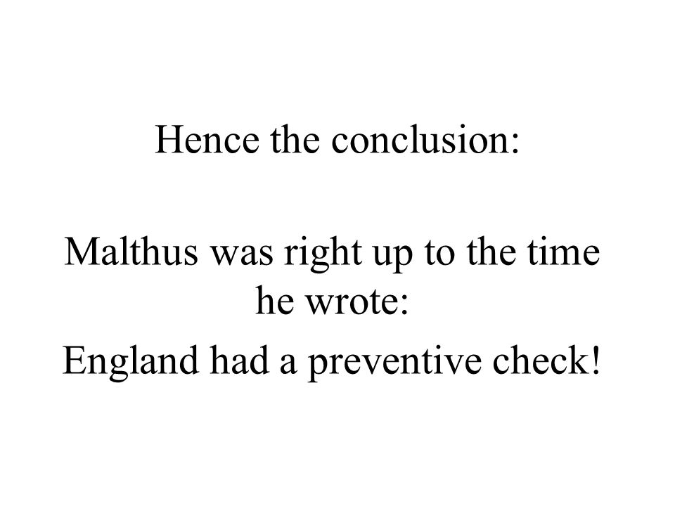 Hence the conclusion: Malthus was right up to the time he wrote: England had a preventive check!