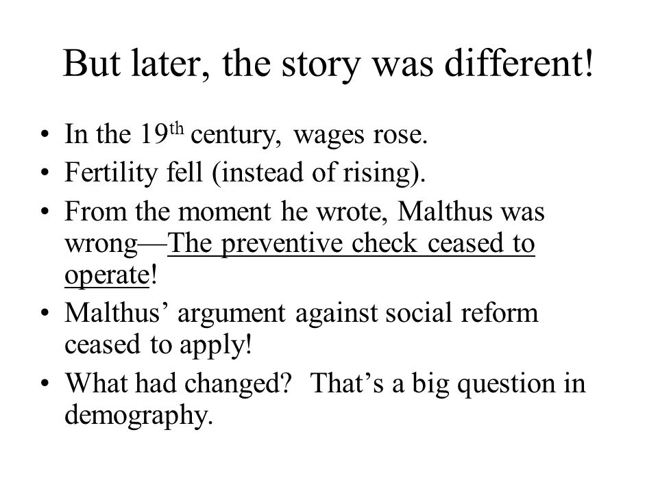 But later, the story was different! In the 19 th century, wages rose. Fertility fell (instead of rising). From the moment he wrote, Malthus was wrongT