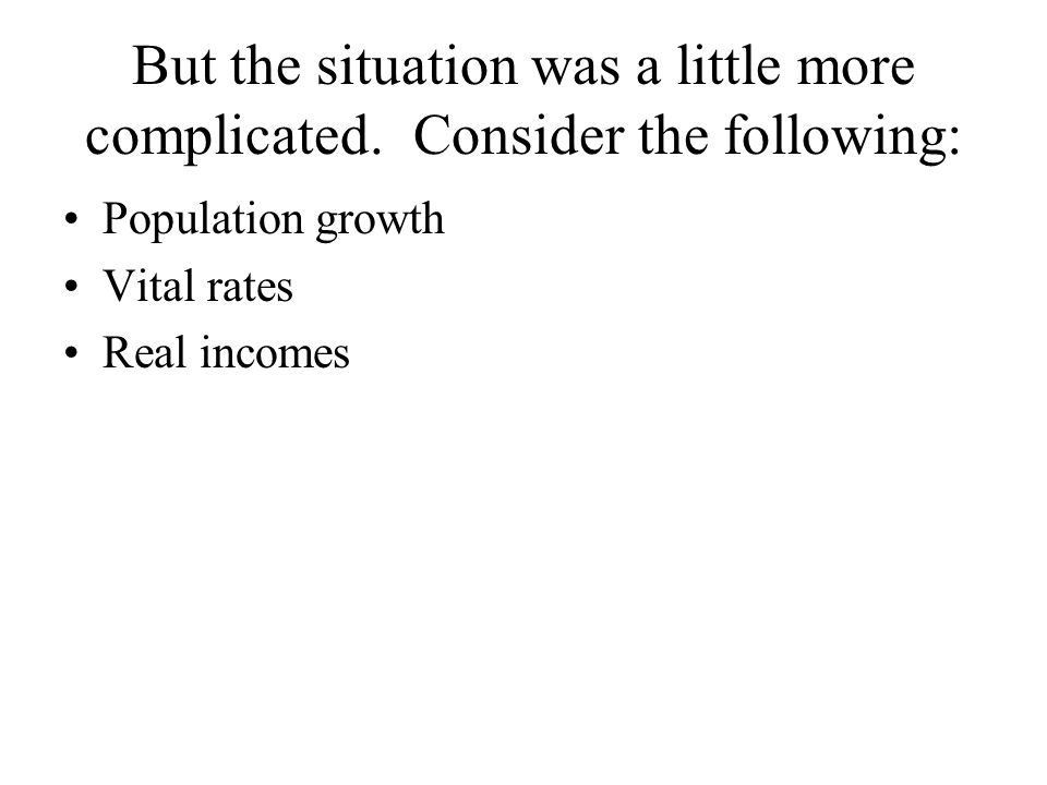 But the situation was a little more complicated. Consider the following: Population growth Vital rates Real incomes