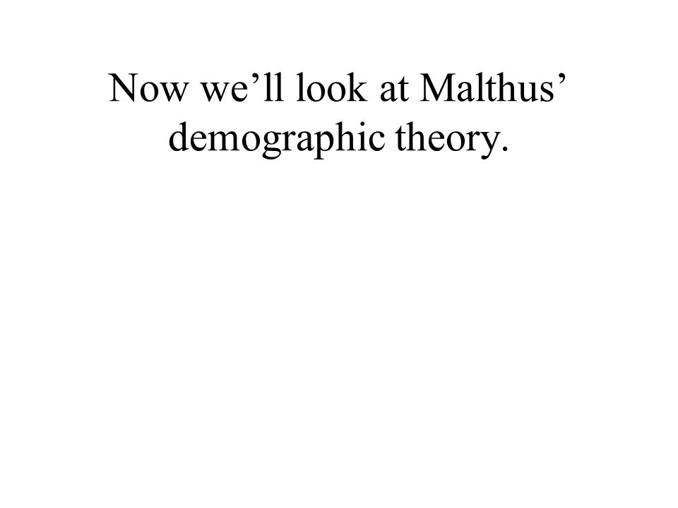 Now well look at Malthus demographic theory.