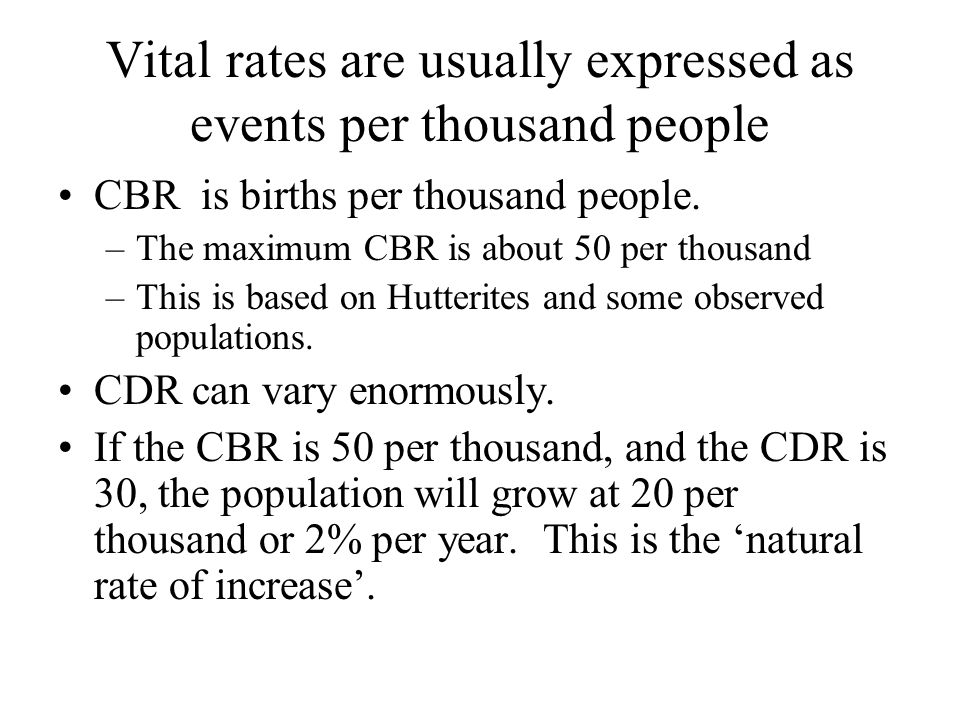 Vital rates are usually expressed as events per thousand people CBR is births per thousand people. –The maximum CBR is about 50 per thousand –This is
