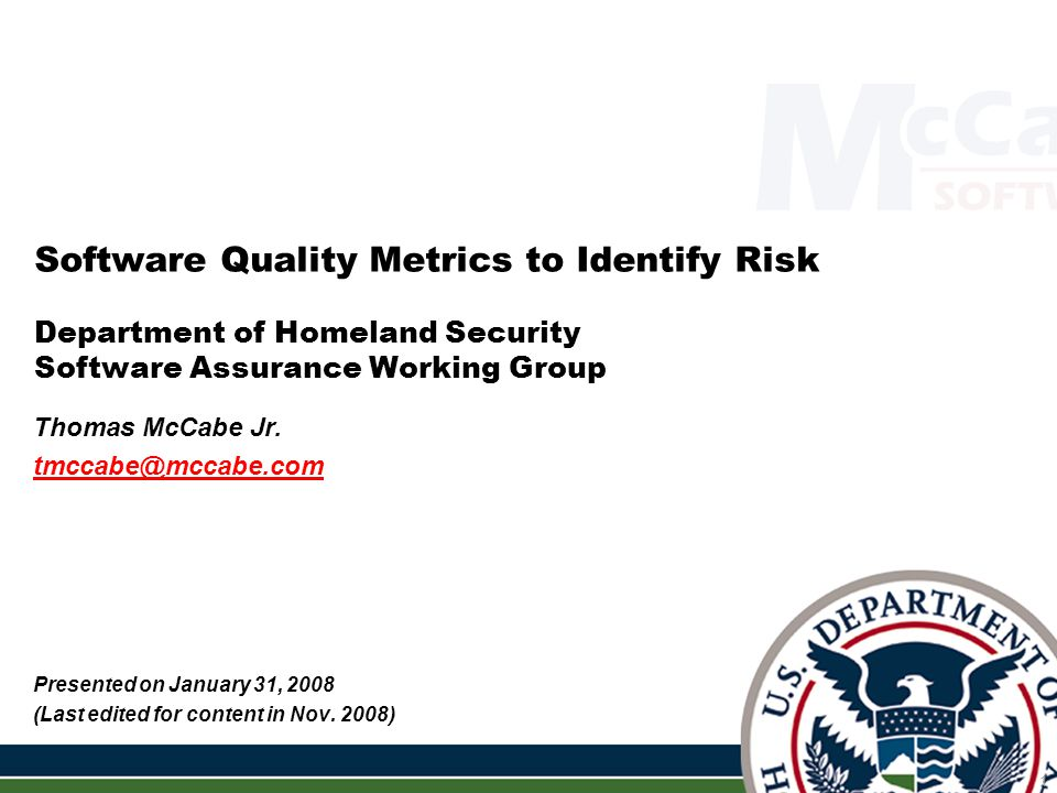 Software Quality Metrics to Identify Risk - Tom McCabe (tmccabe@mccabe.com) 2 Topics Covered Topic #1: Software Complexity: The Enemy of Software Security Topic #2: McCabe Complexity Metrics Topic #3: Measuring Control Flow Integrity Topic #4: Code Coverage on Modules with High Attack Surface Topic #5: Using Basis Paths & Subtrees for Sneak Path Analysis Topic #6: Code Slicing Topic #7: Finding Code Patterns, Styles and Similarities Using Metrics Topic #8: Measuring & Monitoring Code Changes Topic #9: Opinions Topic #10: SAMATE Complexity Analysis Examples