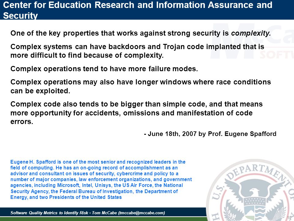 Software Quality Metrics to Identify Risk - Tom McCabe (tmccabe@mccabe.com) 10 Center for Education Research and Information Assurance and Security One of the key properties that works against strong security is complexity.