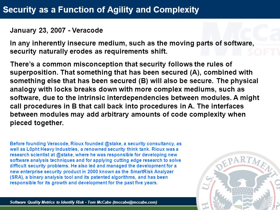 Software Quality Metrics to Identify Risk - Tom McCabe (tmccabe@mccabe.com) 11 Security as a Function of Agility and Complexity January 23, 2007 - Veracode In any inherently insecure medium, such as the moving parts of software, security naturally erodes as requirements shift.