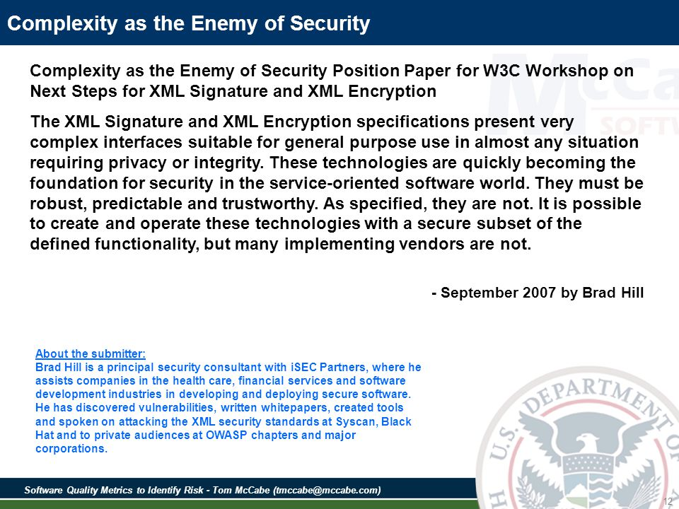Software Quality Metrics to Identify Risk - Tom McCabe (tmccabe@mccabe.com) 12 Complexity as the Enemy of Security Complexity as the Enemy of Security Position Paper for W3C Workshop on Next Steps for XML Signature and XML Encryption The XML Signature and XML Encryption specifications present very complex interfaces suitable for general purpose use in almost any situation requiring privacy or integrity.