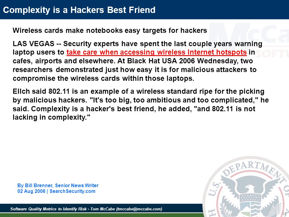 Software Quality Metrics to Identify Risk - Tom McCabe (tmccabe@mccabe.com) 14 Complexity is a Hackers Best Friend Wireless cards make notebooks easy targets for hackers LAS VEGAS -- Security experts have spent the last couple years warning laptop users to take care when accessing wireless Internet hotspots in cafes, airports and elsewhere.
